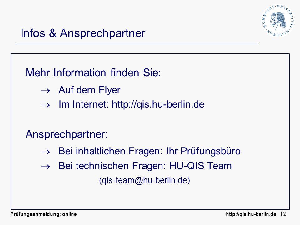 Prüfungsanmeldung: online http://qis.hu-berlin.de 12 Infos & Ansprechpartner Mehr Information finden Sie: Auf dem Flyer Im Internet: http://qis.hu-berlin.de Ansprechpartner: Bei inhaltlichen Fragen: Ihr Prüfungsbüro Bei technischen Fragen: HU-QIS Team (qis-team@hu-berlin.de)