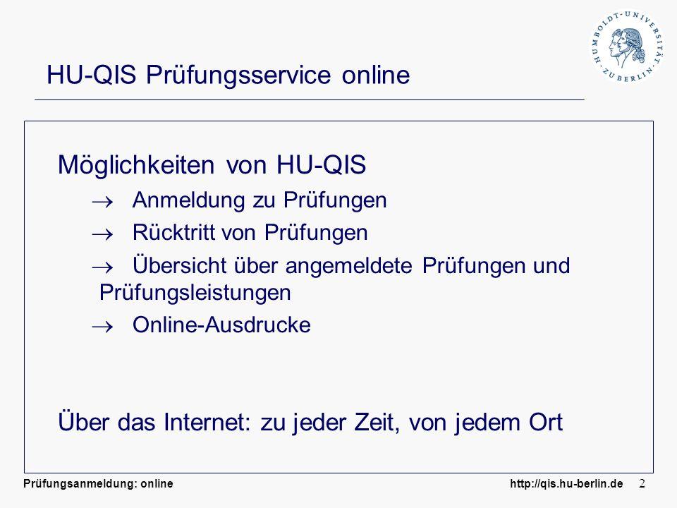 Prüfungsanmeldung: online http://qis.hu-berlin.de 2 HU-QIS Prüfungsservice online Möglichkeiten von HU-QIS Anmeldung zu Prüfungen Rücktritt von Prüfungen Übersicht über angemeldete Prüfungen und Prüfungsleistungen Online-Ausdrucke Über das Internet: zu jeder Zeit, von jedem Ort