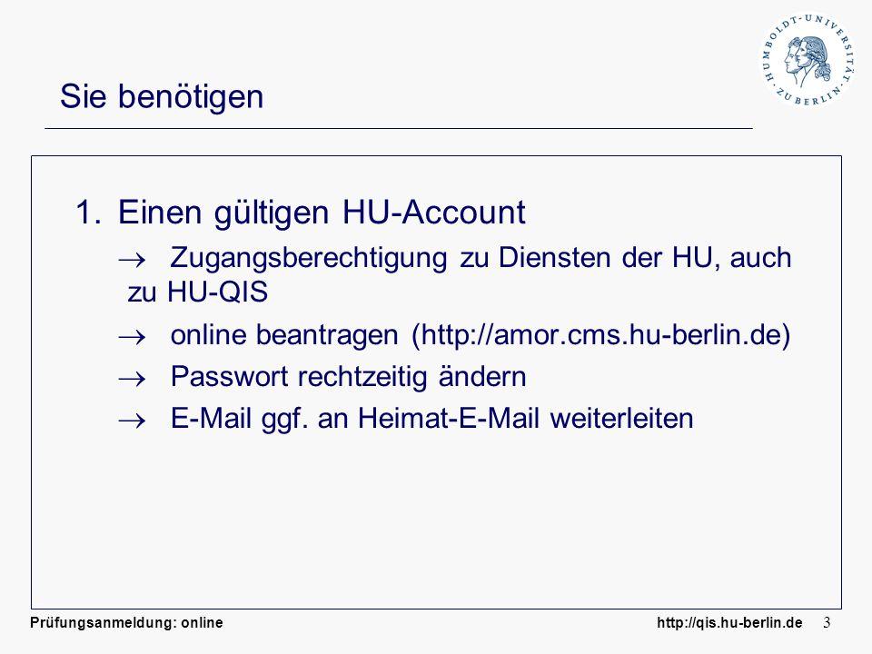 Prüfungsanmeldung: online http://qis.hu-berlin.de 3 Sie benötigen 1.Einen gültigen HU-Account Zugangsberechtigung zu Diensten der HU, auch zu HU-QIS online beantragen (http://amor.cms.hu-berlin.de) Passwort rechtzeitig ändern E-Mail ggf.