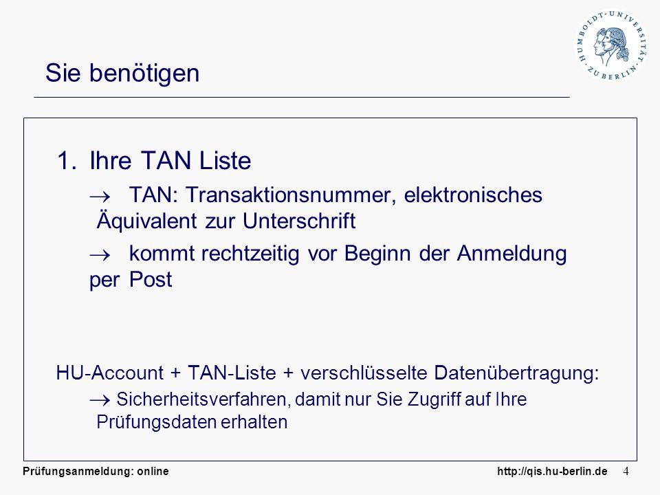 Prüfungsanmeldung: online http://qis.hu-berlin.de 4 Sie benötigen 1.Ihre TAN Liste TAN: Transaktionsnummer, elektronisches Äquivalent zur Unterschrift kommt rechtzeitig vor Beginn der Anmeldung per Post HU-Account + TAN-Liste + verschlüsselte Datenübertragung: Sicherheitsverfahren, damit nur Sie Zugriff auf Ihre Prüfungsdaten erhalten