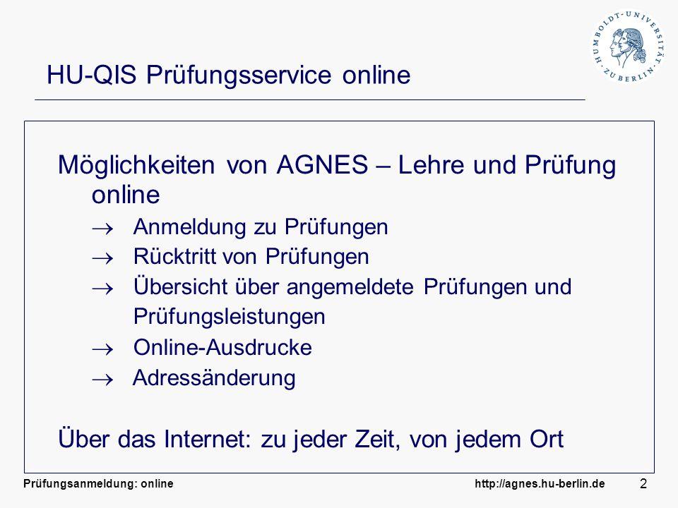 Prüfungsanmeldung: online http://agnes.hu-berlin.de 2 HU-QIS Prüfungsservice online Möglichkeiten von AGNES – Lehre und Prüfung online Anmeldung zu Pr