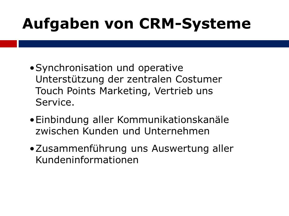 Aufgaben von CRM-Systeme Synchronisation und operative Unterstützung der zentralen Costumer Touch Points Marketing, Vertrieb uns Service. Einbindung a