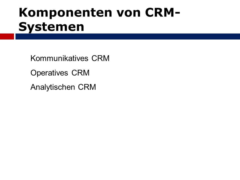 Komponenten von CRM- Systemen Kommunikatives CRM Operatives CRM Analytischen CRM