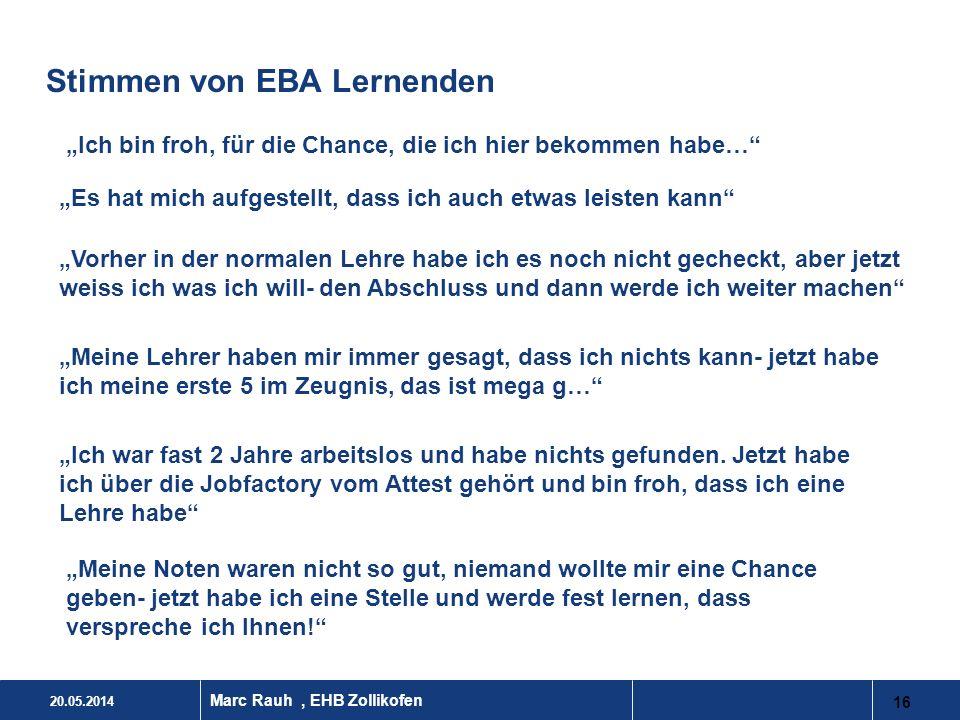 20.05.2014 16 Marc Rauh, EHB Zollikofen Stimmen von EBA Lernenden Ich bin froh, für die Chance, die ich hier bekommen habe… Es hat mich aufgestellt, d