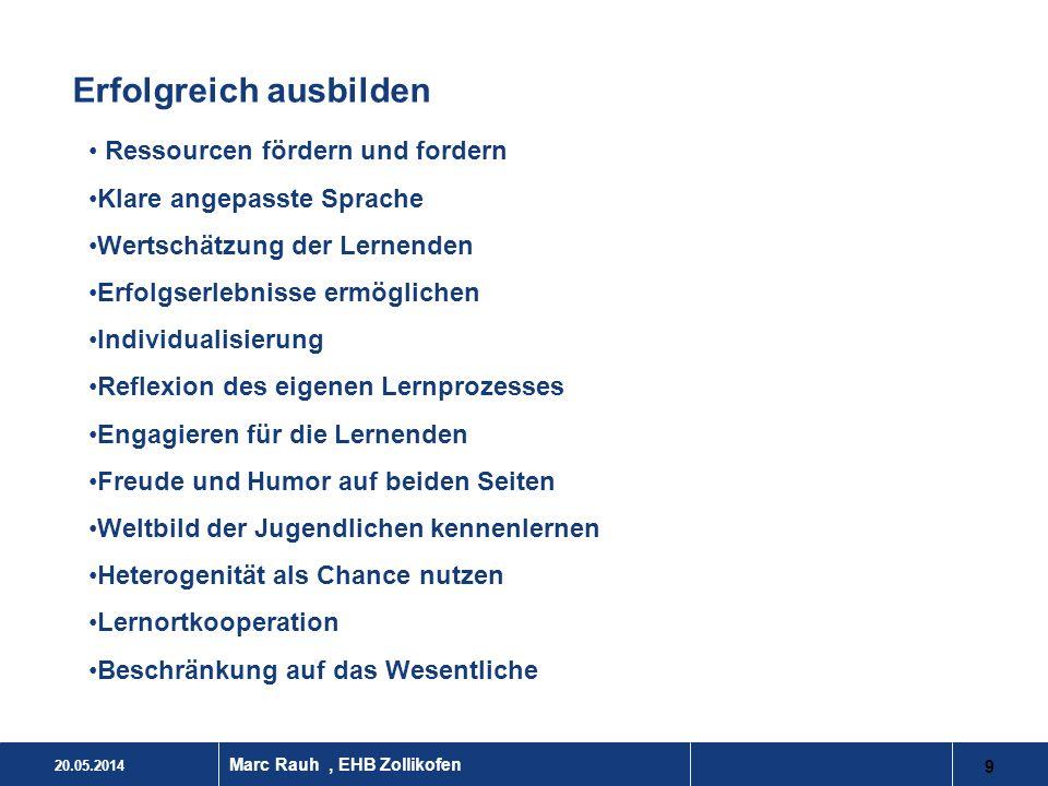 20.05.2014 9 Marc Rauh, EHB Zollikofen Erfolgreich ausbilden Ressourcen fördern und fordern Klare angepasste Sprache Wertschätzung der Lernenden Erfol