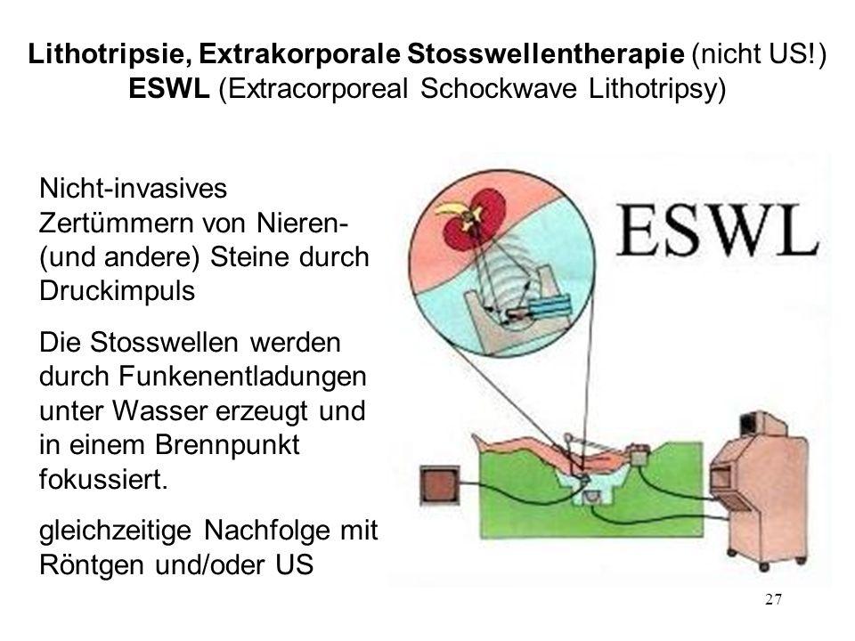 27 Lithotripsie, Extrakorporale Stosswellentherapie (nicht US!) ESWL (Extracorporeal Schockwave Lithotripsy) Nicht-invasives Zertümmern von Nieren- (u