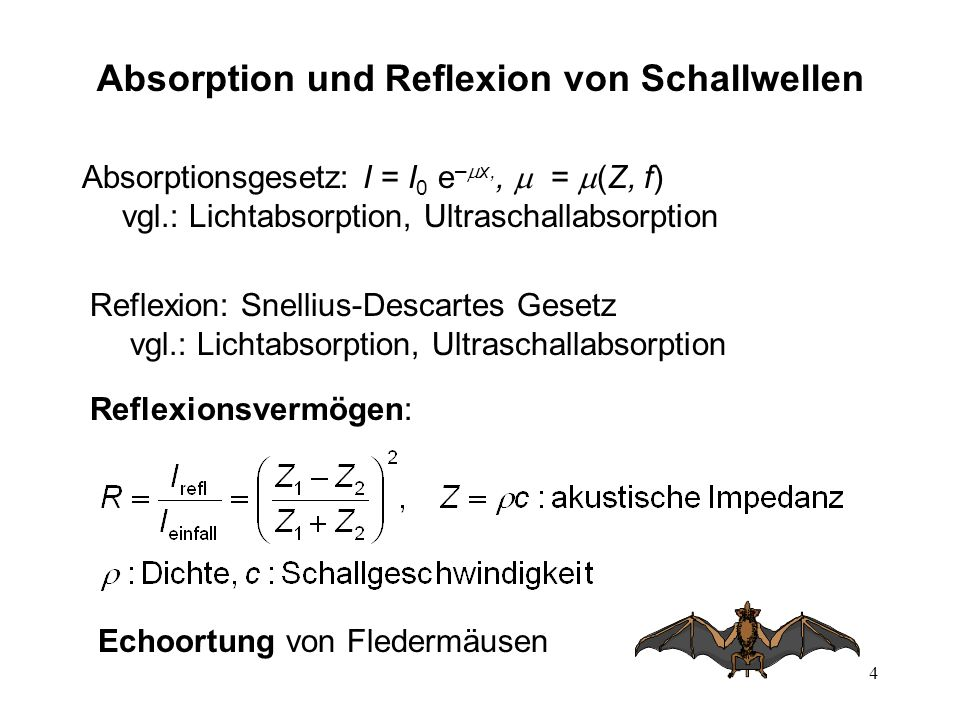 4 Absorption und Reflexion von Schallwellen Absorptionsgesetz: I = I 0 e – x,, = (Z, f) vgl.: Lichtabsorption, Ultraschallabsorption Reflexion: Snelli