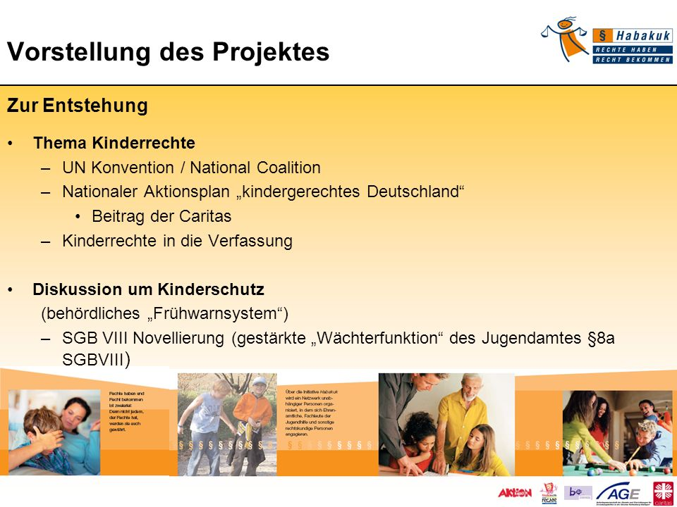 Vorstellung des Projektes Vorstellung des Projektes Zur Entstehung Die Caritas auf Bundesebene - Befähigungsinitiative der Caritas in Deutschland - Jahreskampagne 2007 Mach Dich stark für starke Kinder - Jahreskampagne 2008 Achten statt ächten - Auseinandersetzung mit dem Thema Kinder- und Familienarmut - Auseinandersetzung mit dem Thema Kinderrechte in der Caritas