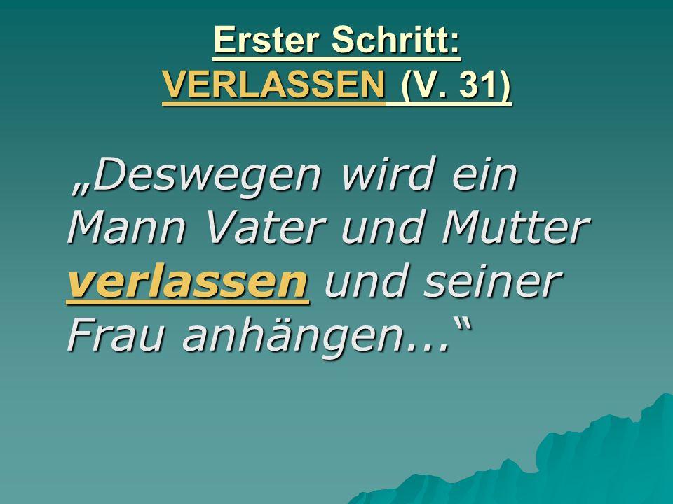 Erster Schritt: VERLASSEN (V. 31) Deswegen wird ein Mann Vater und Mutter verlassen und seiner Frau anhängen... Deswegen wird ein Mann Vater und Mutte