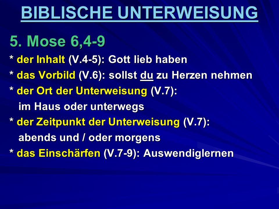 BIBLISCHE UNTERWEISUNG 5. Mose 6,4-9 * der Inhalt (V.4-5): Gott lieb haben * das Vorbild (V.6): sollst du zu Herzen nehmen * der Ort der Unterweisung