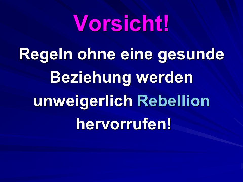 Vorsicht! Regeln ohne eine gesunde Beziehung werden unweigerlich Rebellion hervorrufen! hervorrufen!