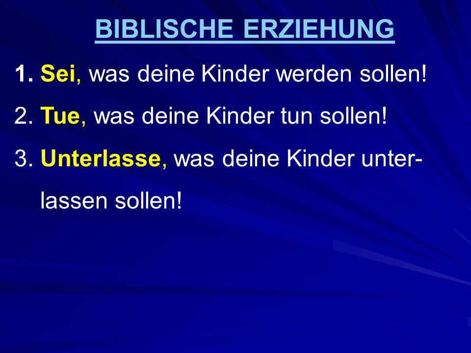 BIBLISCHE ERZIEHUNG 1.Sei, was deine Kinder werden sollen.