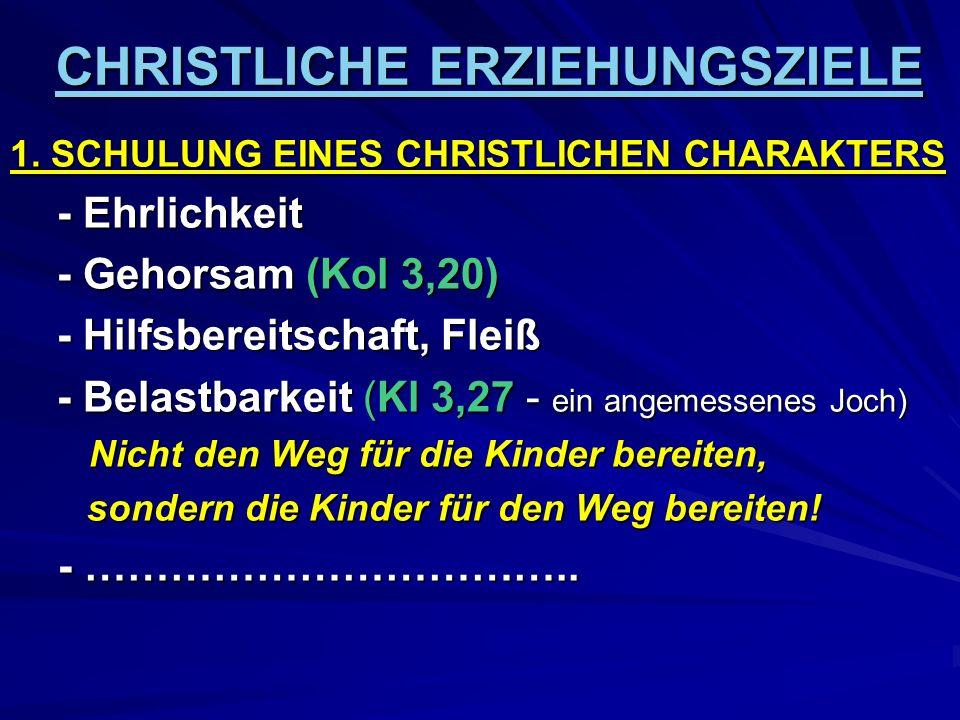 CHRISTLICHE ERZIEHUNGSZIELE 1. SCHULUNG EINES CHRISTLICHEN CHARAKTERS - Ehrlichkeit - Gehorsam (Kol 3,20) - Hilfsbereitschaft, Fleiß - Belastbarkeit (