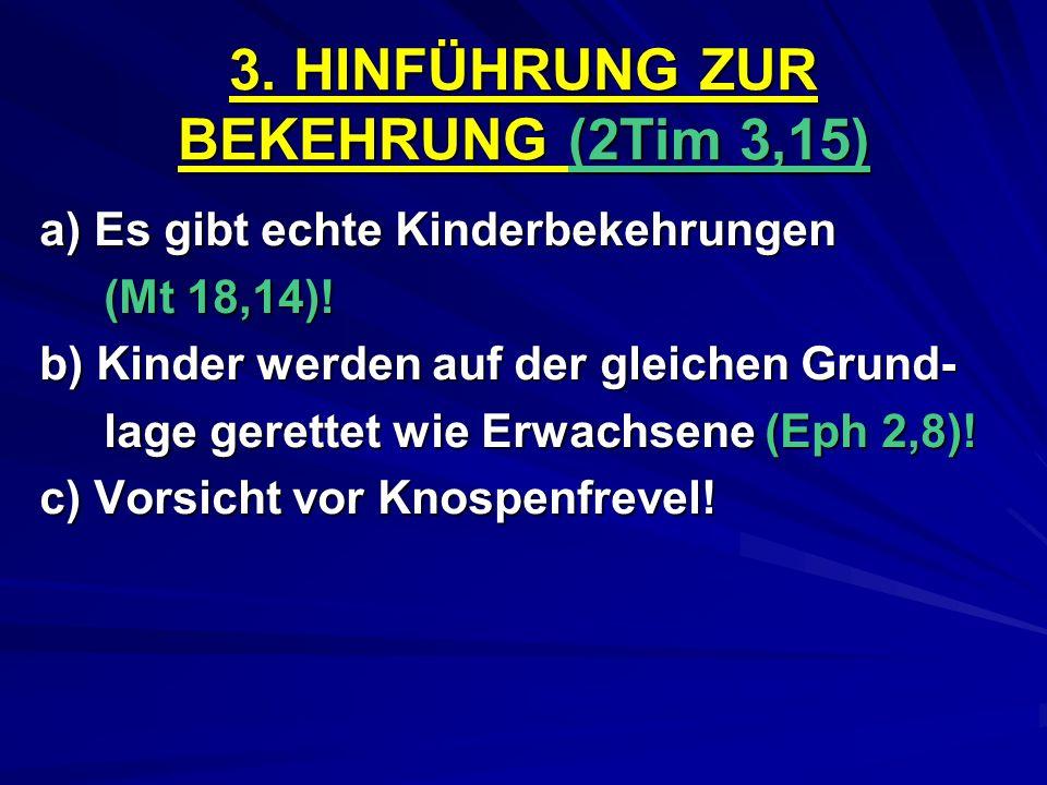 3. HINFÜHRUNG ZUR BEKEHRUNG (2Tim 3,15) a) Es gibt echte Kinderbekehrungen (Mt 18,14)! (Mt 18,14)! b) Kinder werden auf der gleichen Grund- lage geret