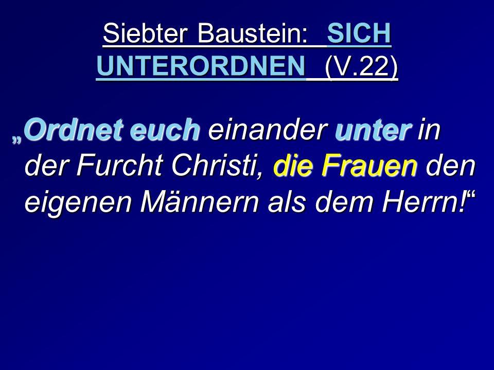 Siebter Baustein: SICH UNTERORDNEN (V.22) Ordnet euch einander unter in der Furcht Christi, die Frauen den eigenen Männern als dem Herrn!Ordnet euch e