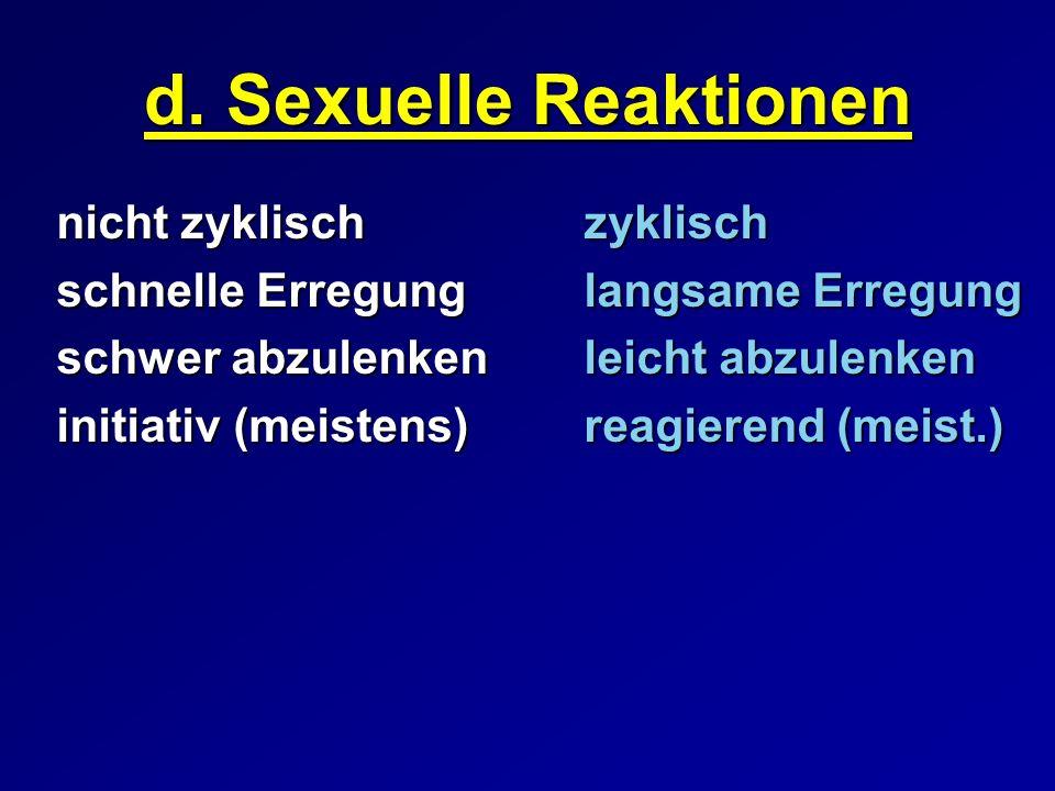 d. Sexuelle Reaktionen nicht zyklischzyklisch schnelle Erregunglangsame Erregung schwer abzulenken leicht abzulenken initiativ (meistens)reagierend (m