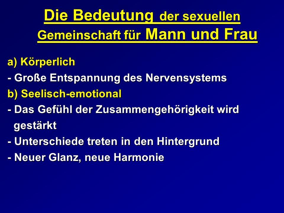 Die Bedeutung der sexuellen Gemeinschaft für Mann und Frau a) Körperlich - Große Entspannung des Nervensystems b) Seelisch-emotional - Das Gefühl der