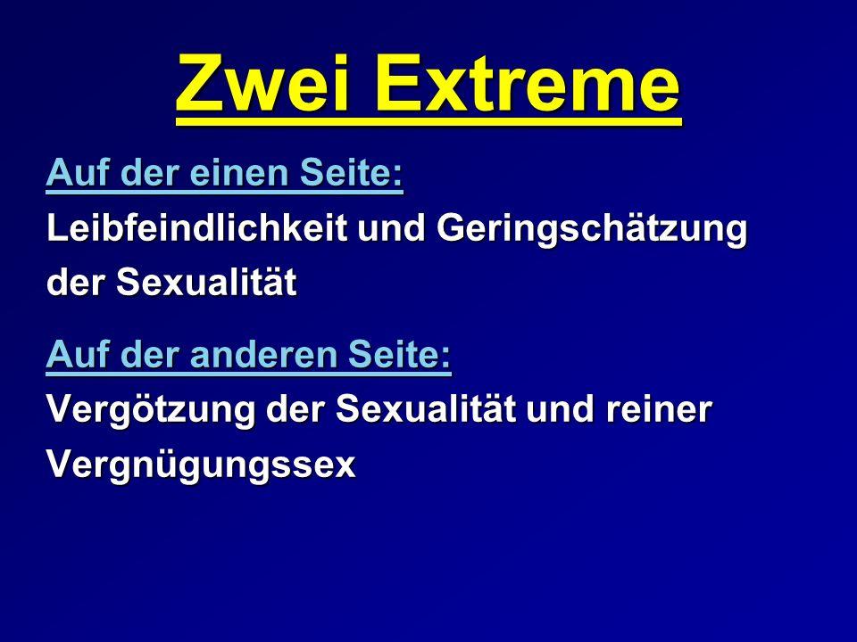 Zwei Extreme Auf der einen Seite: Leibfeindlichkeit und Geringschätzung der Sexualität Auf der anderen Seite: Vergötzung der Sexualität und reiner Ver