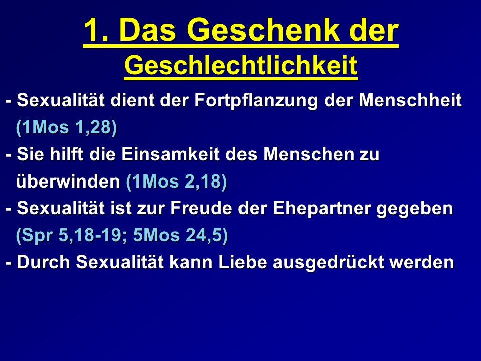 1. Das Geschenk der Geschlechtlichkeit - Sexualität dient der Fortpflanzung der Menschheit (1Mos 1,28) (1Mos 1,28) - Sie hilft die Einsamkeit des Mens