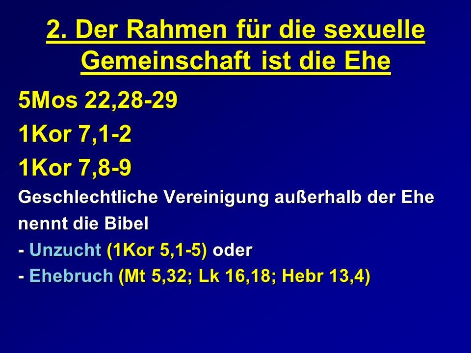 2. Der Rahmen für die sexuelle Gemeinschaft ist die Ehe 5Mos 22,28-29 1Kor 7,1-2 1Kor 7,8-9 Geschlechtliche Vereinigung außerhalb der Ehe nennt die Bi