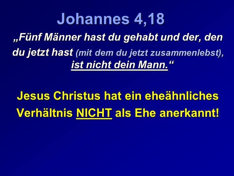 Johannes 4,18 Fünf Männer hast du gehabt und der, den du jetzt hast (mit dem du jetzt zusammenlebst), ist nicht dein Mann. Jesus Christus hat ein eheä