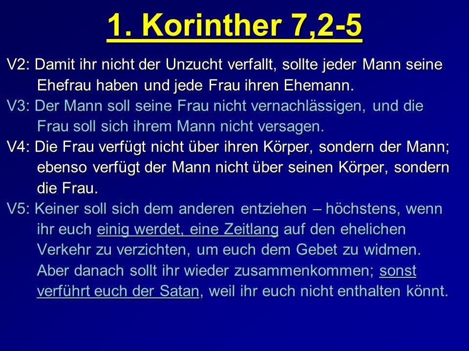 1. Korinther 7,2-5 V2: Damit ihr nicht der Unzucht verfallt, sollte jeder Mann seine Ehefrau haben und jede Frau ihren Ehemann. Ehefrau haben und jede