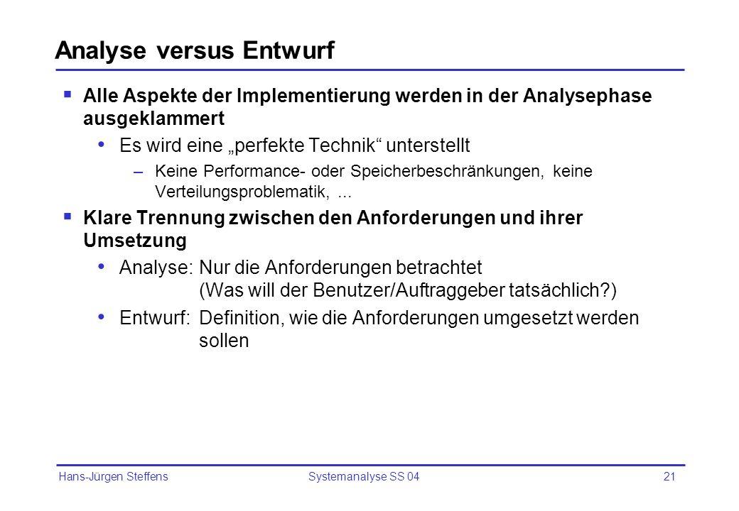 Hans-Jürgen Steffens Systemanalyse SS 0421 Analyse versus Entwurf Alle Aspekte der Implementierung werden in der Analysephase ausgeklammert Es wird ei