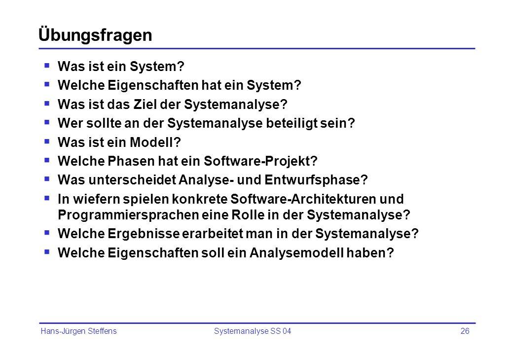 Hans-Jürgen Steffens Systemanalyse SS 0426 Übungsfragen Was ist ein System? Welche Eigenschaften hat ein System? Was ist das Ziel der Systemanalyse? W