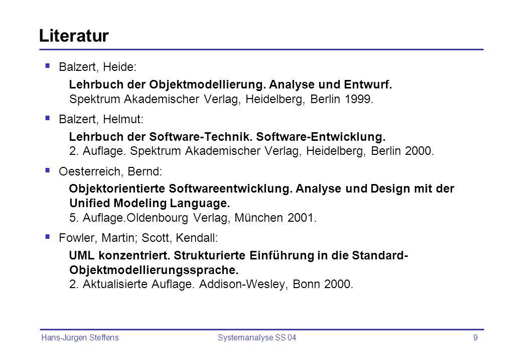 Hans-Jürgen Steffens Systemanalyse SS 049 Literatur Balzert, Heide: Lehrbuch der Objektmodellierung. Analyse und Entwurf. Spektrum Akademischer Verlag