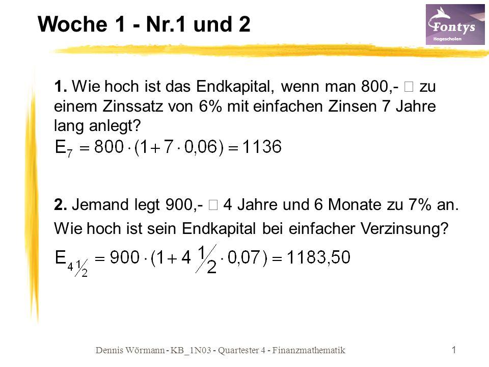 Dennis Wörmann - KB_1N03 - Quartester 4 - Finanzmathematik1 Woche 1 - Nr.1 und 2 1. Wie hoch ist das Endkapital, wenn man 800,- € zu einem Zinssatz vo
