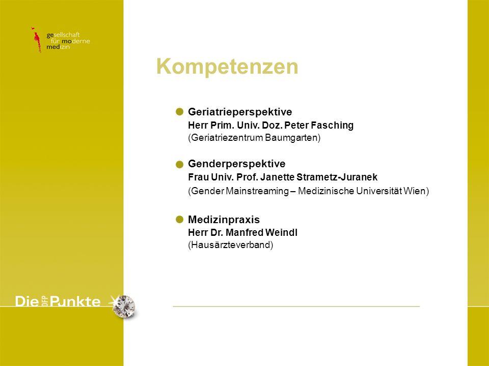 Kompetenzen Geriatrieperspektive Herr Prim. Univ. Doz. Peter Fasching (Geriatriezentrum Baumgarten) Genderperspektive Frau Univ. Prof. Janette Stramet