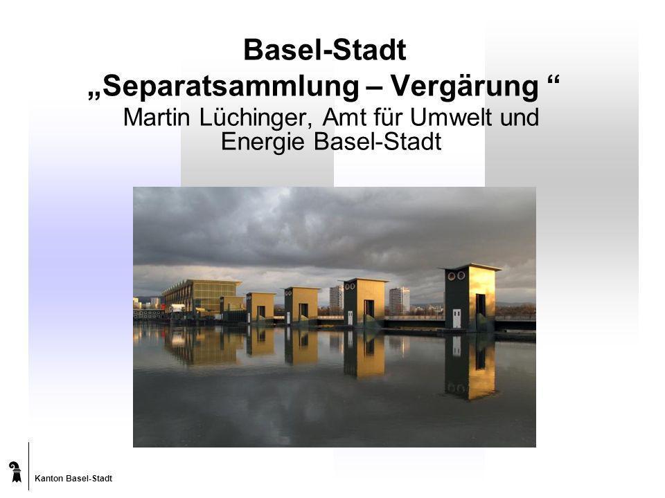 Kanton Basel-Stadt Basel-Stadt Separatsammlung – Vergärung Martin Lüchinger, Amt für Umwelt und Energie Basel-Stadt