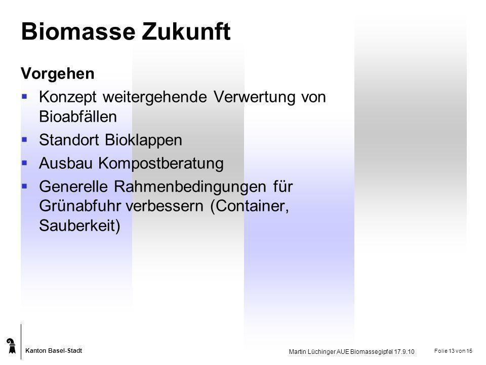 Kanton Basel-Stadt Martin Lüchinger AUE Biomassegipfel 17.9.10 Folie 13 von 15 Biomasse Zukunft Vorgehen Konzept weitergehende Verwertung von Bioabfäl