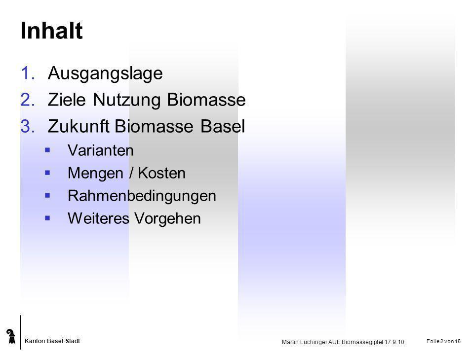 Kanton Basel-Stadt Martin Lüchinger AUE Biomassegipfel 17.9.10 Folie 3 von 15 Biomasse in Basel Aktuelles Mengengerüst Dezentral Kompostierung 8200 t Entsorgung KVA 11000 t Grünabfuhr, Vergärung900 t Total 20100 t davon stoffliche Verwertung 9100 t (45%) Annahme KVA 40%-Gewichtsanteil im Gebührensack (2001/02 BAFU)