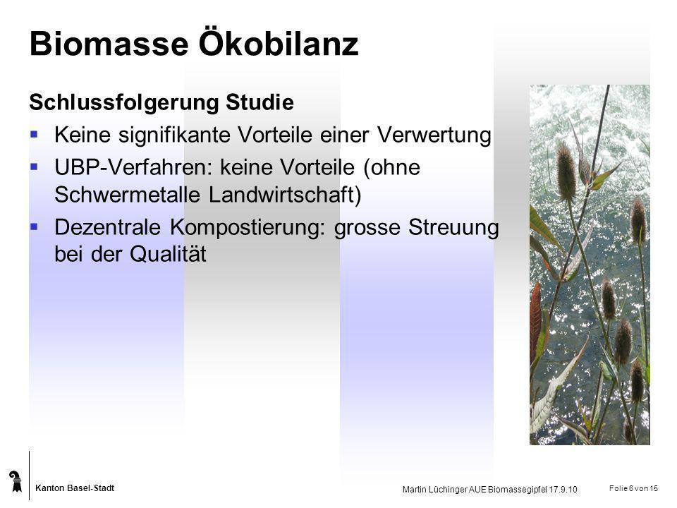 Kanton Basel-Stadt Martin Lüchinger AUE Biomassegipfel 17.9.10 Folie 6 von 15 Biomasse Ökobilanz Schlussfolgerung Studie Keine signifikante Vorteile e