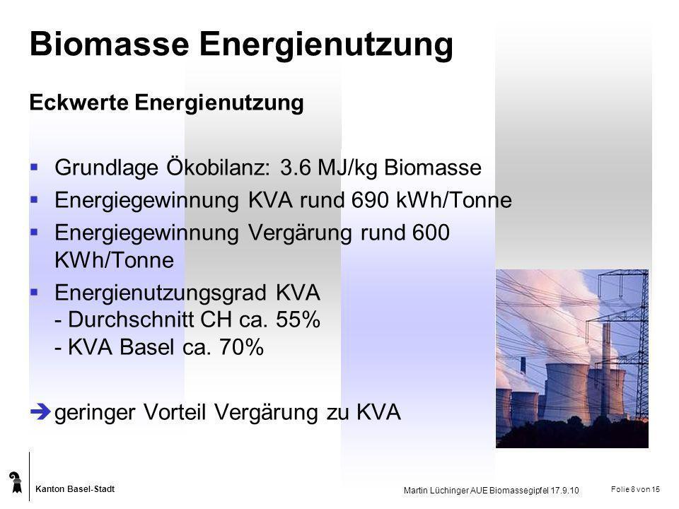 Kanton Basel-Stadt Martin Lüchinger AUE Biomassegipfel 17.9.10 Folie 8 von 15 Biomasse Energienutzung Eckwerte Energienutzung Grundlage Ökobilanz: 3.6