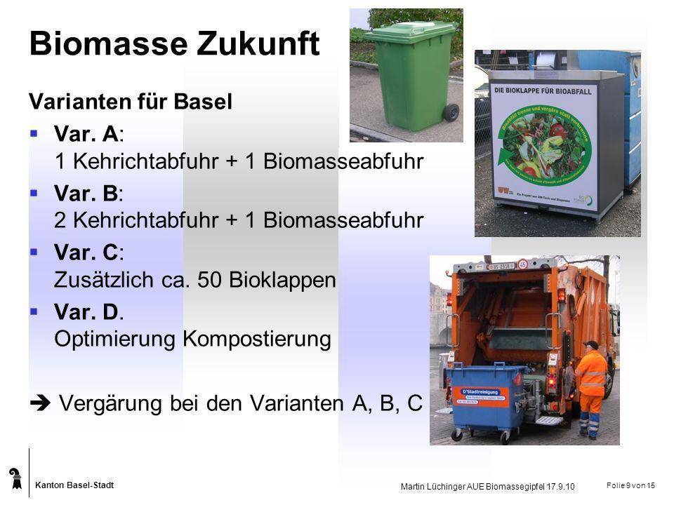 Kanton Basel-Stadt Martin Lüchinger AUE Biomassegipfel 17.9.10 Folie 9 von 15 Biomasse Zukunft Varianten für Basel Var. A: 1 Kehrichtabfuhr + 1 Biomas