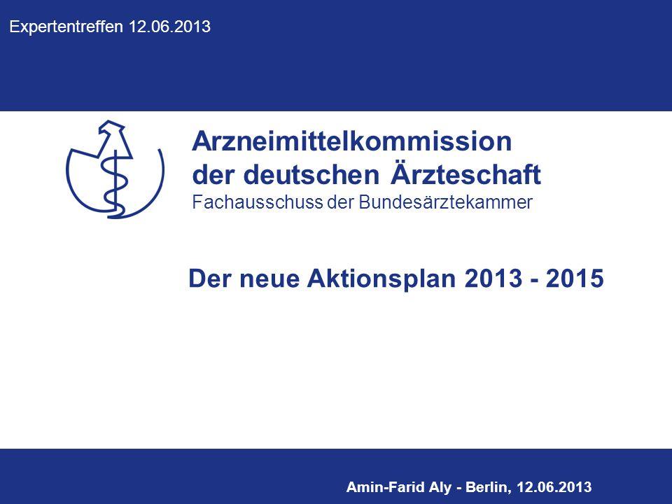 Arzneimittelkommission der deutschen Ärzteschaft Fachausschuss der Bundesärztekammer Amin-Farid Aly - Berlin, 12.06.2013 Der neue Aktionsplan 2013 - 2015 Expertentreffen 12.06.2013