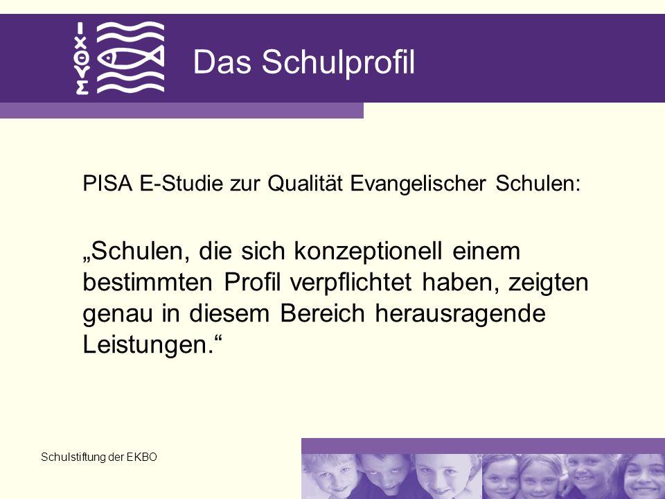 Schulstiftung der EKBO Das Schulprofil PISA E-Studie zur Qualität Evangelischer Schulen: Schulen, die sich konzeptionell einem bestimmten Profil verpflichtet haben, zeigten genau in diesem Bereich herausragende Leistungen.