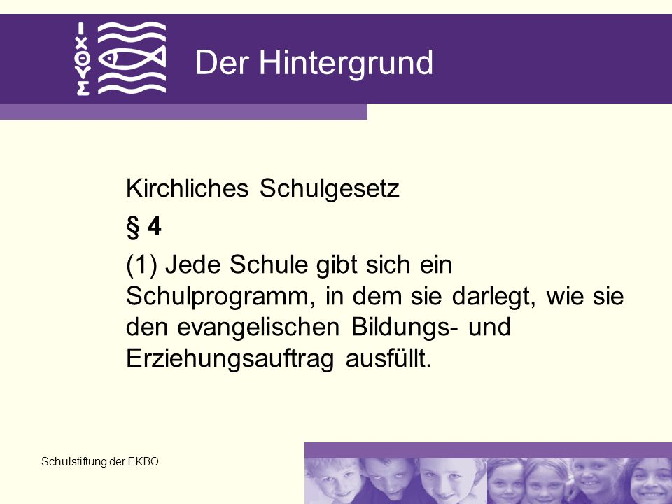 Schulstiftung der EKBO Der Hintergrund Kirchliches Schulgesetz § 4 (1) Jede Schule gibt sich ein Schulprogramm, in dem sie darlegt, wie sie den evangelischen Bildungs- und Erziehungsauftrag ausfüllt.