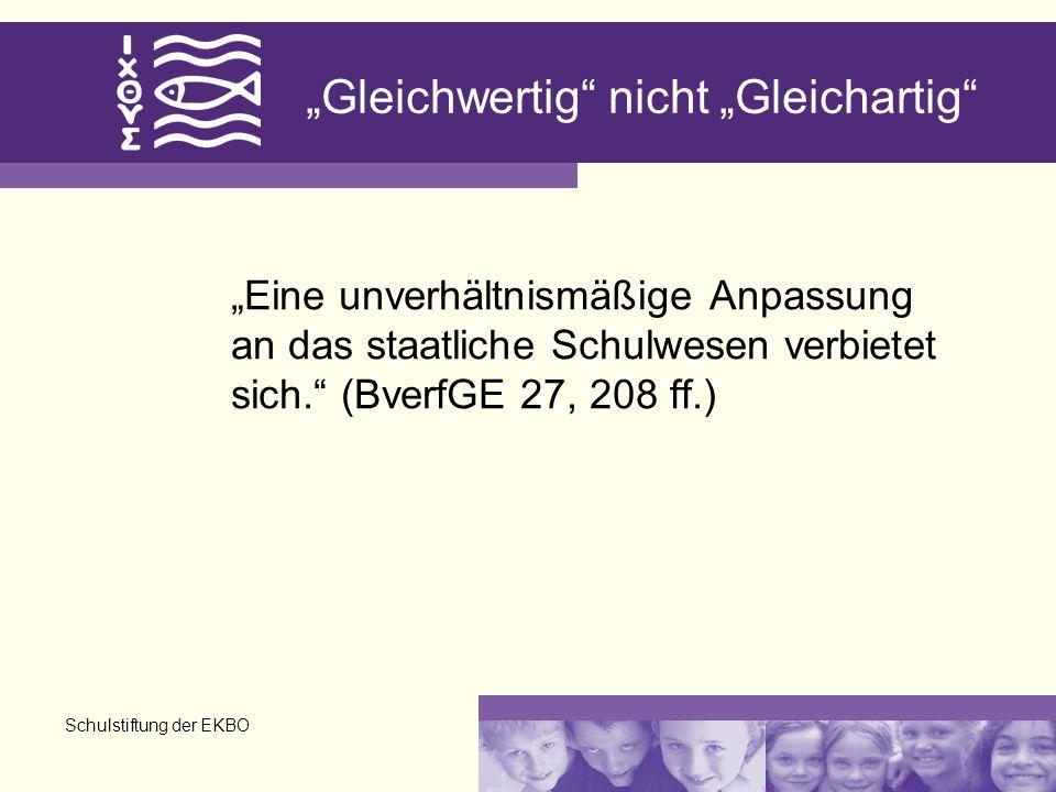 Schulstiftung der EKBO Gleichwertig nicht Gleichartig Eine unverhältnismäßige Anpassung an das staatliche Schulwesen verbietet sich. (BverfGE 27, 208