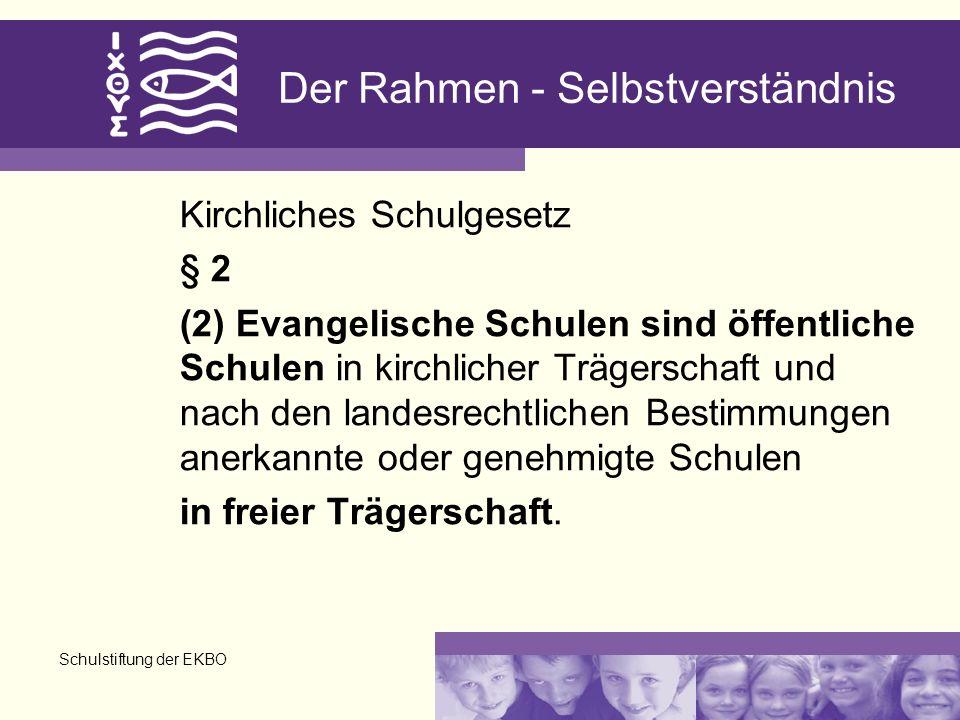 Schulstiftung der EKBO Der Rahmen - Selbstverständnis Kirchliches Schulgesetz § 2 (2) Evangelische Schulen sind öffentliche Schulen in kirchlicher Trägerschaft und nach den landesrechtlichen Bestimmungen anerkannte oder genehmigte Schulen in freier Trägerschaft.