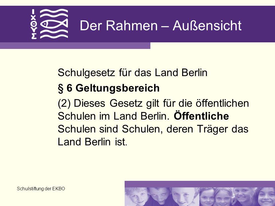 Schulstiftung der EKBO Der Rahmen – Außensicht Schulgesetz für das Land Berlin § 6 Geltungsbereich (2) Dieses Gesetz gilt für die öffentlichen Schulen