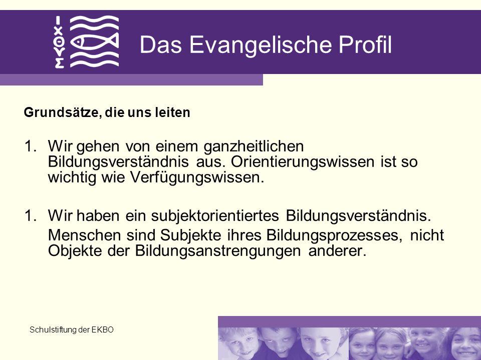 Schulstiftung der EKBO Das Evangelische Profil Grundsätze, die uns leiten 1.Wir gehen von einem ganzheitlichen Bildungsverständnis aus.