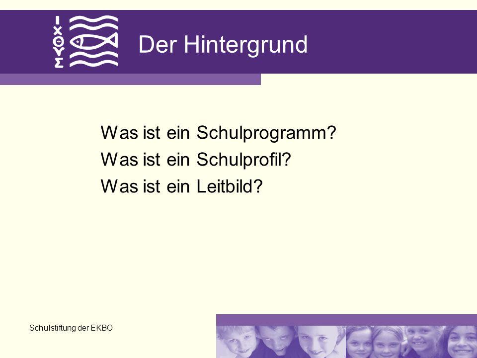 Schulstiftung der EKBO Der Hintergrund Was ist ein Schulprogramm? Was ist ein Schulprofil? Was ist ein Leitbild?