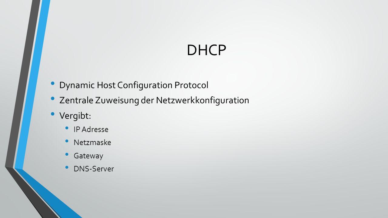 DHCP Dynamic Host Configuration Protocol Zentrale Zuweisung der Netzwerkkonfiguration Vergibt: IP Adresse Netzmaske Gateway DNS-Server