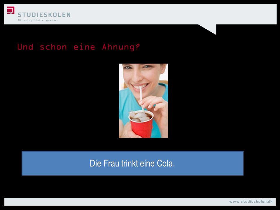 Und schon eine Ahnung? Die Frau trinkt eine Cola.