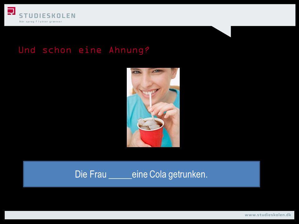 Und schon eine Ahnung? Die Frau _____eine Cola getrunken.