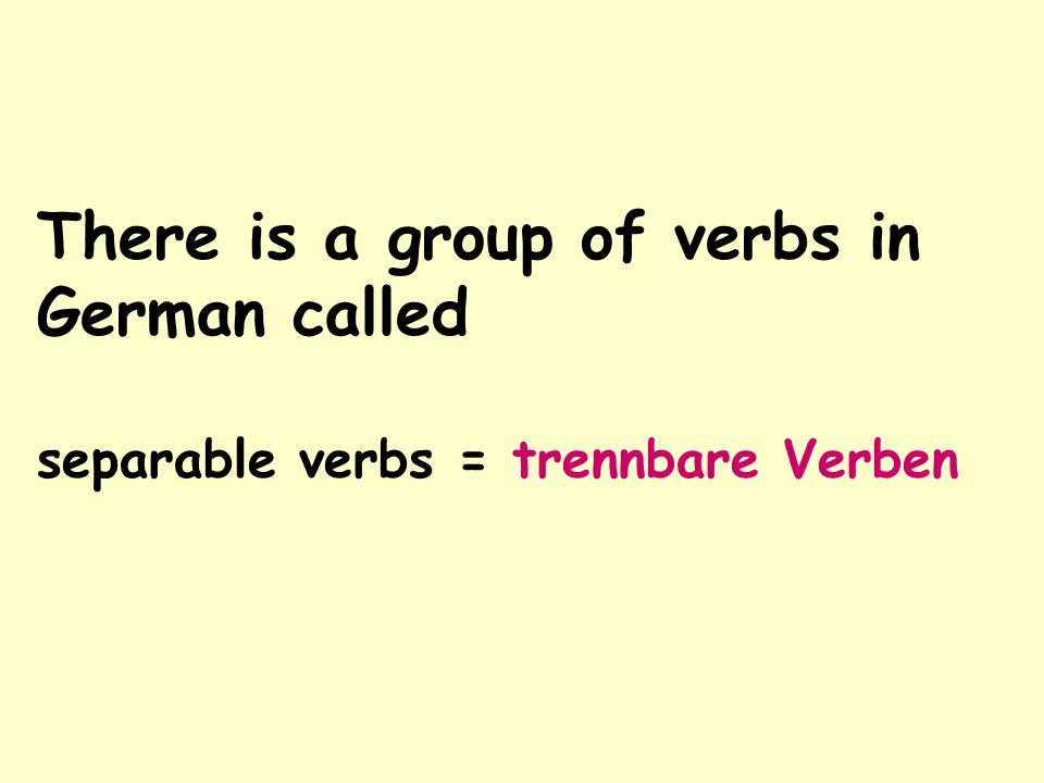 There is a group of verbs in German called separable verbs = trennbare Verben