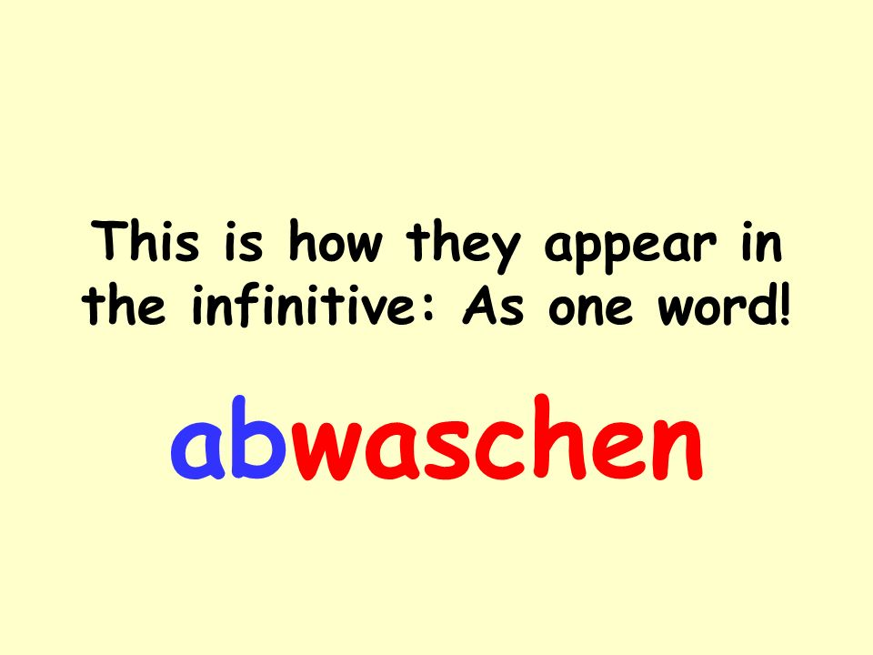 They consist of a prefix and the main verb abwaschen